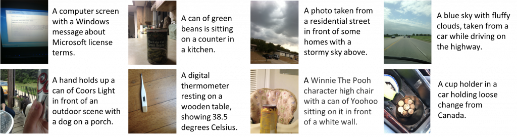 "A panel of eight images paired with captions.  The first row contains four images with the following captions: ""A computer screen with a Windows message about Microsoft license terms"", ""A photo taken from a residential street in front of some homes with a stormy sky above"", and ""A blue sky with fluffy clouds, taken from a car while driving on the highway"".  The second row contains four images with the following captions: ""A hand holds up a can of Coors Light in front of an outdoor scene with a dog on a porch"", ""A digital thermometer resting on a wooden table, showing 38.5 degrees Celsius"", ""A Winnie The Pooh character high chair with a can of Yoohoo sitting on it in front of a white wall"", and ""A cup holder in a car holding loose change from Canada""."